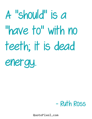 "Quote about inspirational - A ""should"" is a ""have to"" with no teeth; it is dead energy."