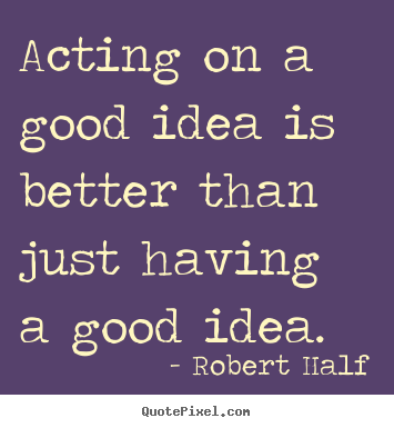 Robert Half picture quotes - Acting on a good idea is better than just.. - Inspirational quotes