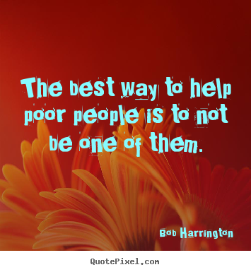 Inspirational quotes - The best way to help poor people is to not be one of them.