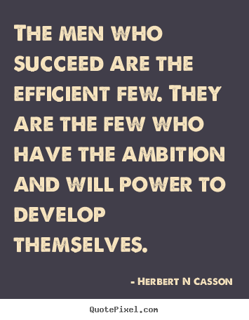 Sayings about inspirational - The men who succeed are the efficient few...