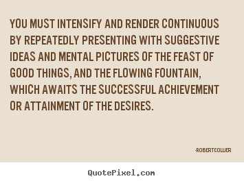 You must intensify and render continuous by repeatedly presenting.. Robert Collier famous inspirational quotes