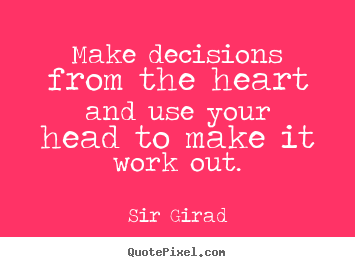 Make decisions from the heart and use your head.. Sir Girad famous inspirational quotes