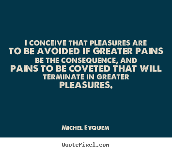 Quotes about inspirational - I conceive that pleasures are to be avoided if greater pains be..