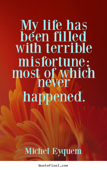 My life has been filled with terrible misfortune; most of which.. Michel Eyquem top inspirational quotes