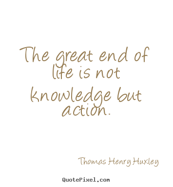 Inspirational Quote   The Great End Of Life Is Not Knowledge But Action.