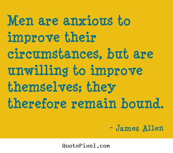 James Allen picture quotes - Men are anxious to improve their circumstances, but are unwilling.. - Inspirational quote