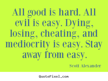 Scott Alexander picture quotes - All good is hard. all evil is easy. dying, losing, cheating,.. - Inspirational quotes