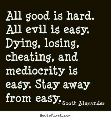 Quotes about inspirational - All good is hard. all evil is easy. dying, losing, cheating, and mediocrity..