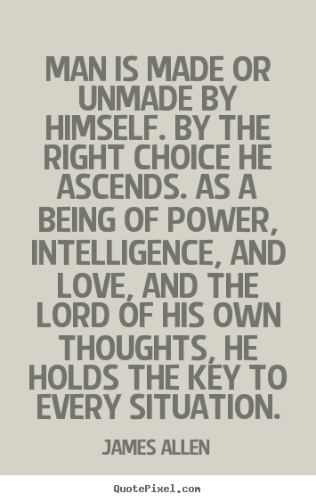 James Allen picture sayings - Man is made or unmade by himself. by the right choice he ascends... - Inspirational quote
