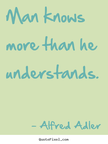 Alfred Adler poster quotes - Man knows more than he understands. - Inspirational quotes