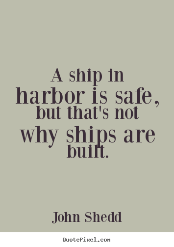 A ship in harbor is safe, but that's not why ships are built. John Shedd famous inspirational quotes