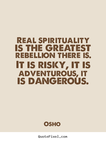 Osho picture quotes - Real spirituality is the greatest rebellion there is. it is risky,.. - Inspirational sayings