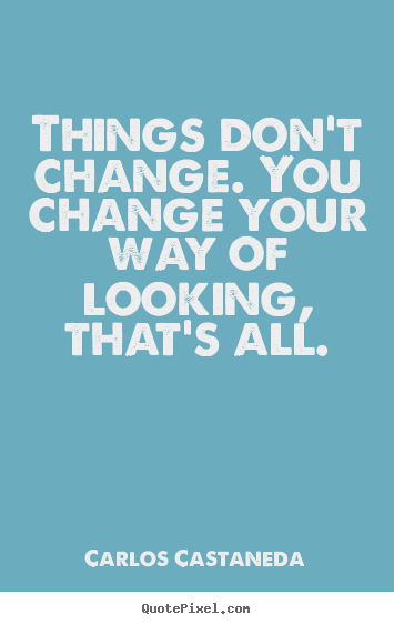Quotes about inspirational - Things don't change. you change your way..