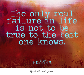 The only real failure in life is not to be true to the best.. Buddha great inspirational quotes