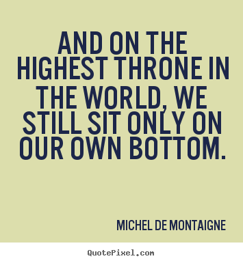 michel de montaigne quotes from essays Michelle de montaigne took the trouble to talk with explorers, to read the traveler's chronicles, and even to meet three indians who had been his essays , which are at once the most celebrated and the most permanent of his productions, form a magazine out of which such.