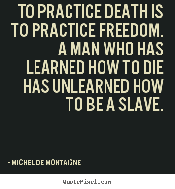 Inspirational quote - To practice death is to practice freedom. a man who has learned..