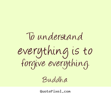 Inspirational quotes - To understand everything is to forgive everything.