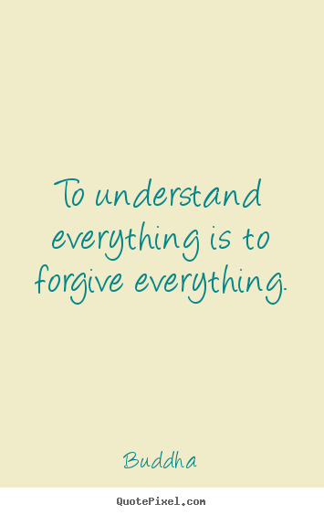 How to design picture quote about inspirational - To understand everything is to forgive everything.