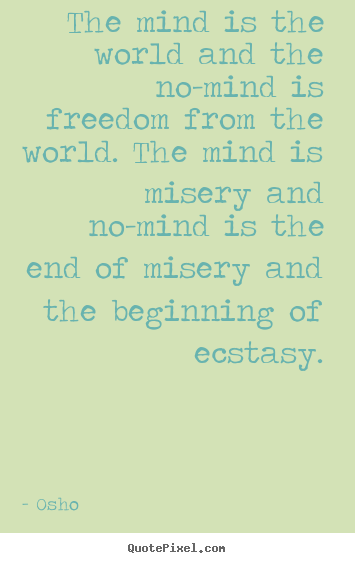 Osho image quotes - The mind is the world and the no-mind is freedom from.. - Inspirational sayings