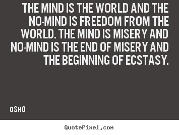 The mind is the world and the no-mind is freedom from.. Osho best inspirational quotes