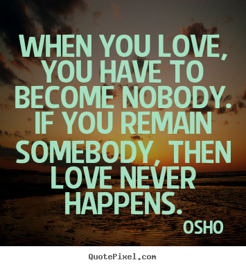 Quote about inspirational - When you love, you have to become nobody. if you remain..
