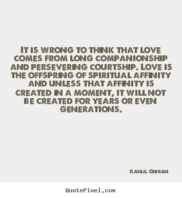 Create your own picture quotes about inspirational - It is wrong to think that love comes from long companionship..
