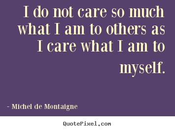 Inspirational quotes - I do not care so much what i am to others as i care what i..