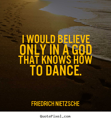 Quote about inspirational - I would believe only in a god that knows how to..