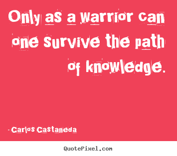 Quotes about inspirational - Only as a warrior can one survive the path of knowledge.