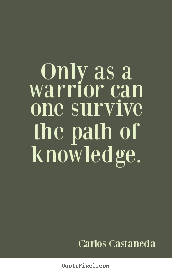 Carlos Castaneda picture quote - Only as a warrior can one survive the path of knowledge. - Inspirational quote