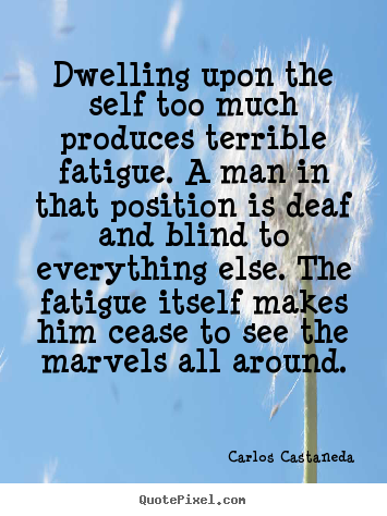 Diy picture quotes about inspirational - Dwelling upon the self too much produces terrible fatigue. a man in that..