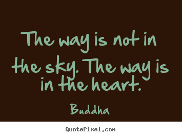 The way is not in the sky. the way is in.. Buddha famous inspirational quotes