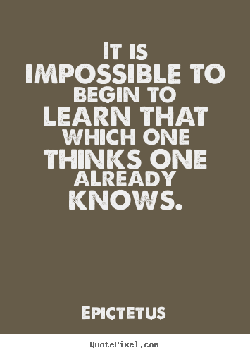 Quotes about inspirational - It is impossible to begin to learn that which one..