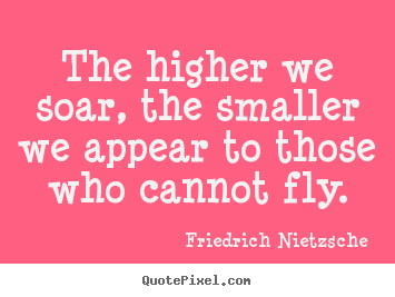 Make image quote about inspirational - The higher we soar, the smaller we appear to those who cannot fly.