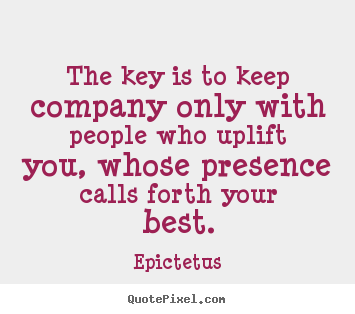 The key is to keep company only with people who uplift.. Epictetus  inspirational quotes