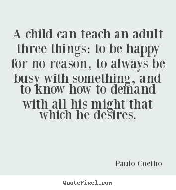 Paulo Coelho picture quotes - A child can teach an adult three things: to be happy for no.. - Inspirational quotes