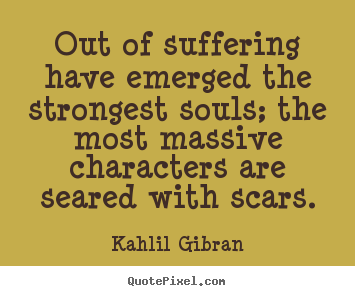 Inspirational quotes - Out of suffering have emerged the strongest..