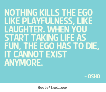 Osho picture quotes - Nothing kills the ego like playfulness, like laughter... - Inspirational quotes