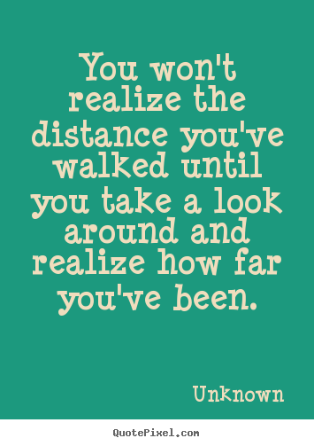 You won't realize the distance you've walked until.. Unknown  inspirational quote