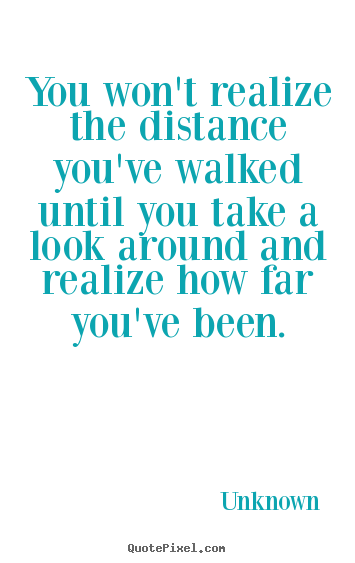 Quotes about inspirational - You won't realize the distance you've walked..