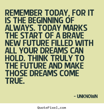 Remember today, for it is the beginning of always. today marks the start.. Unknown popular inspirational quotes