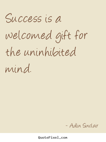 Quotes about inspirational - Success is a welcomed gift for the uninhibited..