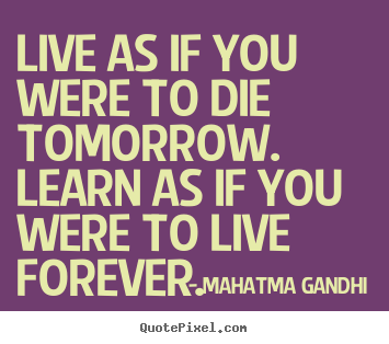 Design your own picture quotes about inspirational - Live as if you were to die tomorrow. learn as if you were to..
