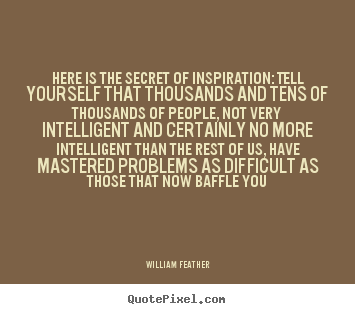 Quotes about inspirational - Here is the secret of inspiration: tell yourself that thousands and..