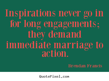 Inspirations never go in for long engagements; they demand immediate.. Brendan Francis top inspirational quote