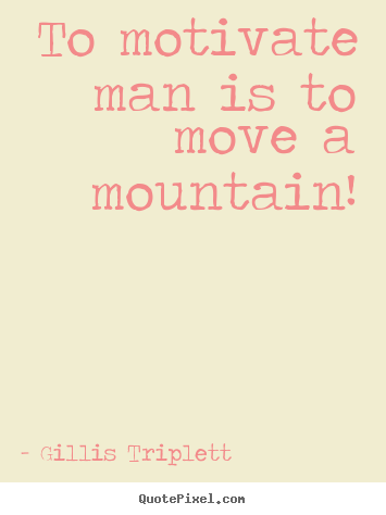 Customize picture quotes about inspirational - To motivate man is to move a mountain!