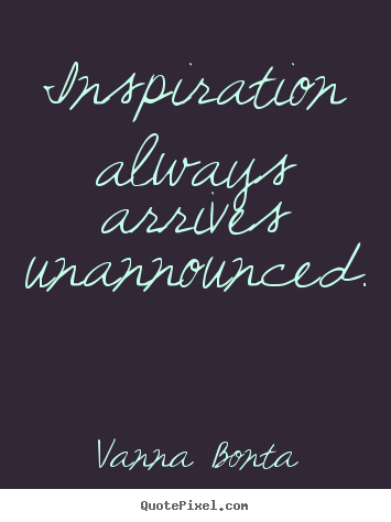 Quote about inspirational - Inspiration always arrives unannounced.