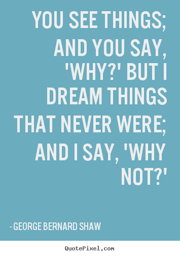 Make picture quotes about inspirational - You see things; and you say, 'why?' but i dream things that never were;..