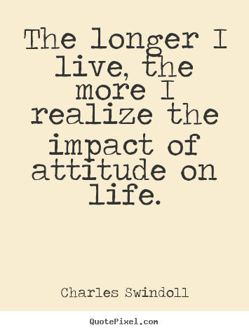Inspirational quotes - The longer i live, the more i realize the impact of attitude..