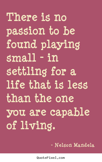 Quote about inspirational - There is no passion to be found playing small..